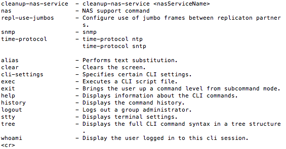cleanup-nas-service - cleanup-nas-service <nasServiceName>   nas - NAS support command  repl-use-jumbos - Configure use of jumbo frames between replicaton partners.  snmp - snmp  time-protocol - time-protocol ntp   time-protocol sntp alias - Performs text substitution.  clear - Clears the screen.  cli-settings - Specifies certain CLI settings.  exec - Executes a CLI script file.  exit - Brings the user up a command level from subcommand mode.   help - Displays information about the CLI commands.  history - Displays the command history.  logout - Logs out a group administrator.  stty - Displays terminal settings.  tree - Displays the full CLI command syntax in a tree structure  .  whoami - Display the user logged in to this cli session.  <cr>